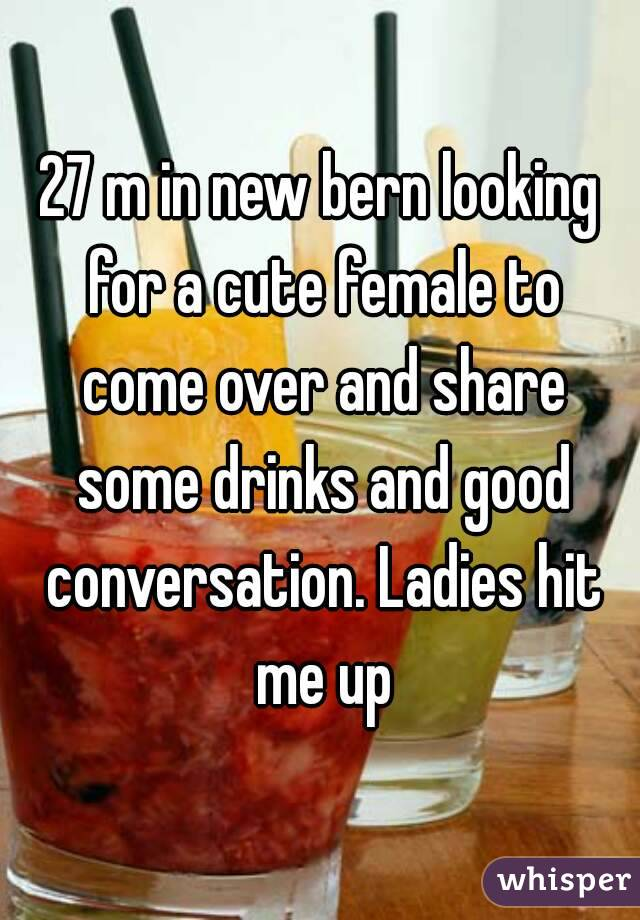 27 m in new bern looking for a cute female to come over and share some drinks and good conversation. Ladies hit me up