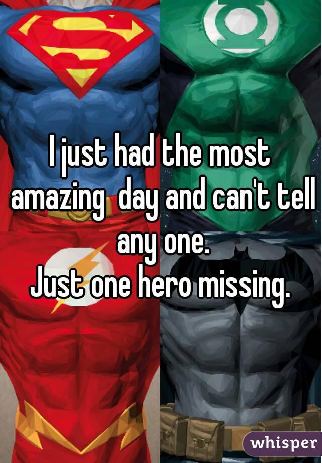I just had the most amazing  day and can't tell any one. Just one hero missing.
