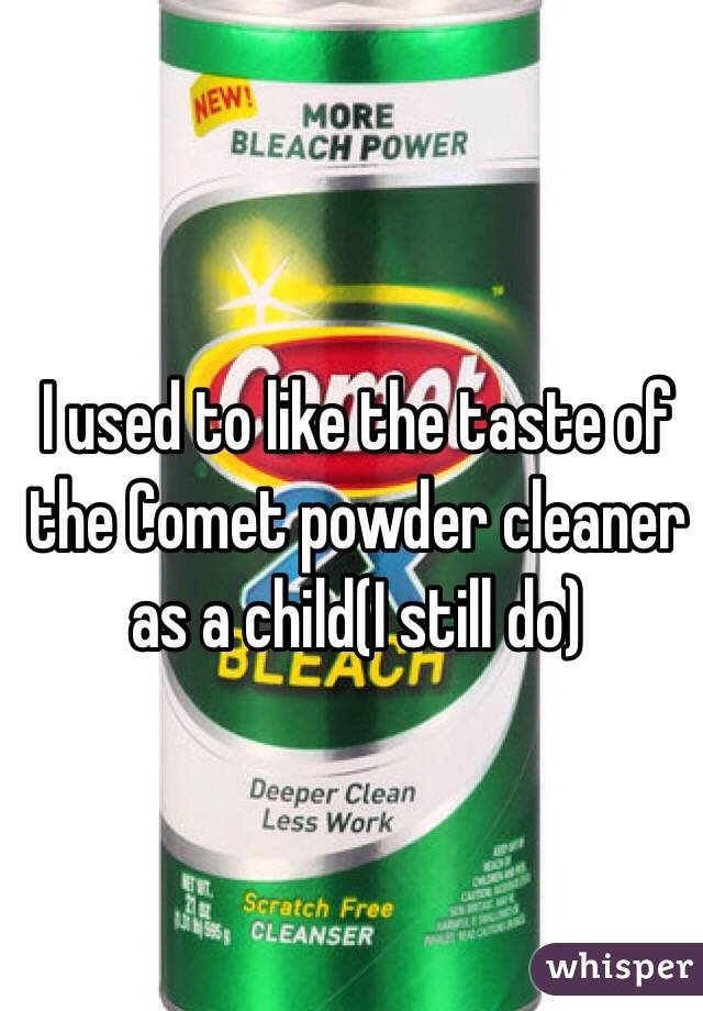 I used to like the taste of the Comet powder cleaner as a child(I still do)