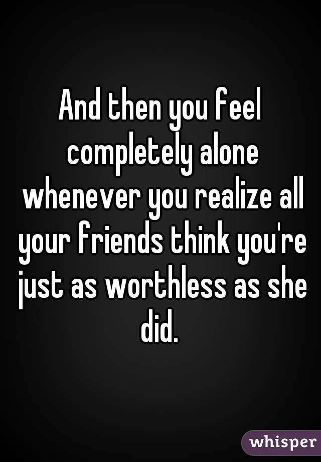 And then you feel completely alone whenever you realize all your friends think you're just as worthless as she did.