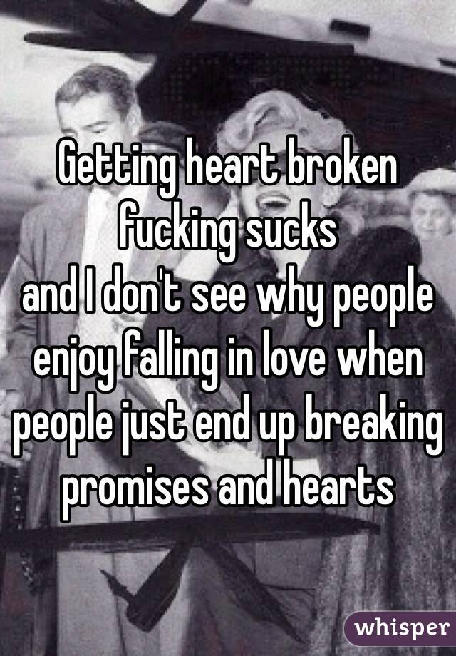Getting heart broken fucking sucks and I don't see why people enjoy falling in love when people just end up breaking promises and hearts