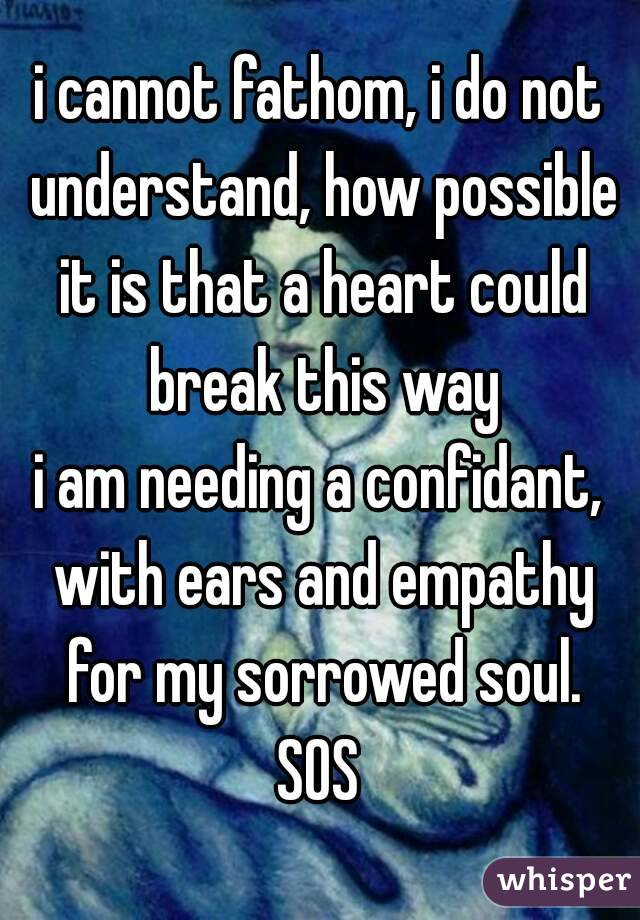 i cannot fathom, i do not understand, how possible it is that a heart could break this way i am needing a confidant, with ears and empathy for my sorrowed soul. SOS
