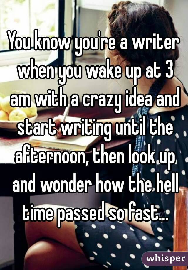 You know you're a writer when you wake up at 3 am with a crazy idea and start writing until the afternoon, then look up and wonder how the hell time passed so fast...