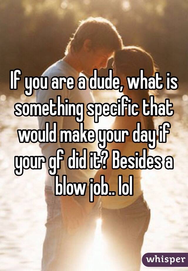 If you are a dude, what is something specific that would make your day if your gf did it? Besides a blow job.. lol