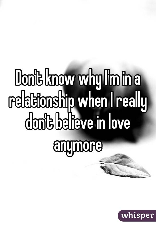 Don't know why I'm in a relationship when I really don't believe in love anymore