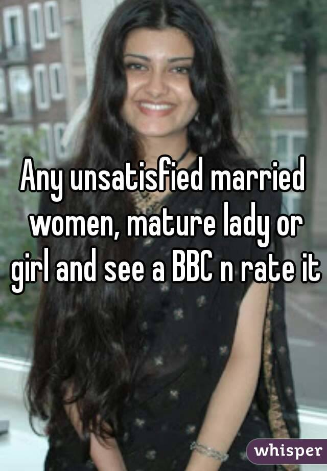 Any unsatisfied married women, mature lady or girl and see a BBC n rate it