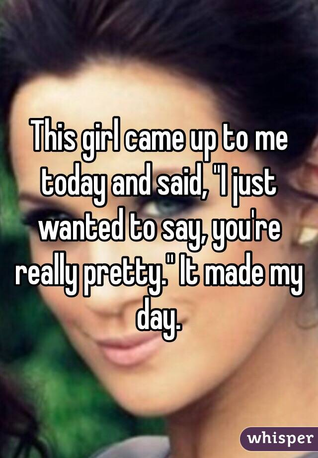 """This girl came up to me today and said, """"I just wanted to say, you're really pretty."""" It made my day."""