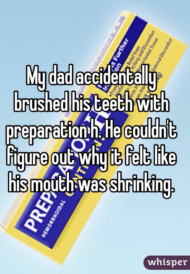 My dad accidentally brushed his teeth with preparation h. He couldn't figure out why it felt like his mouth was shrinking.