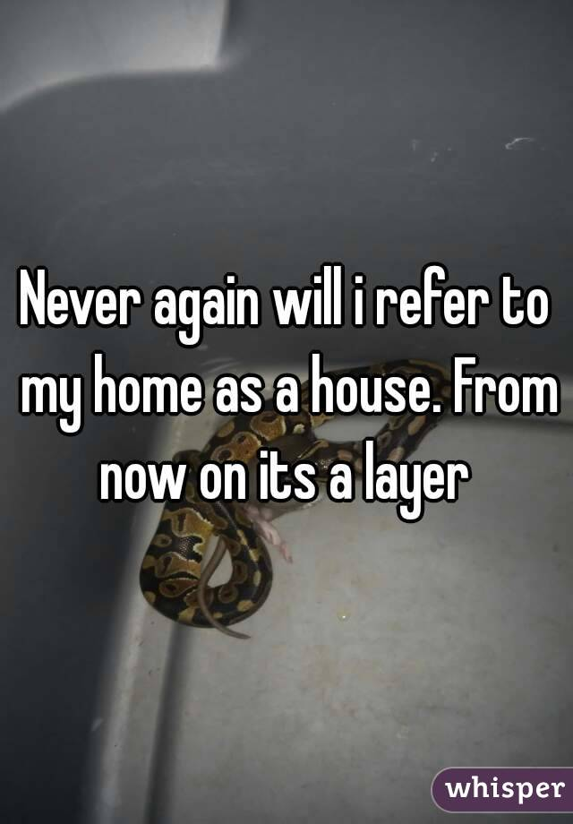 Never again will i refer to my home as a house. From now on its a layer
