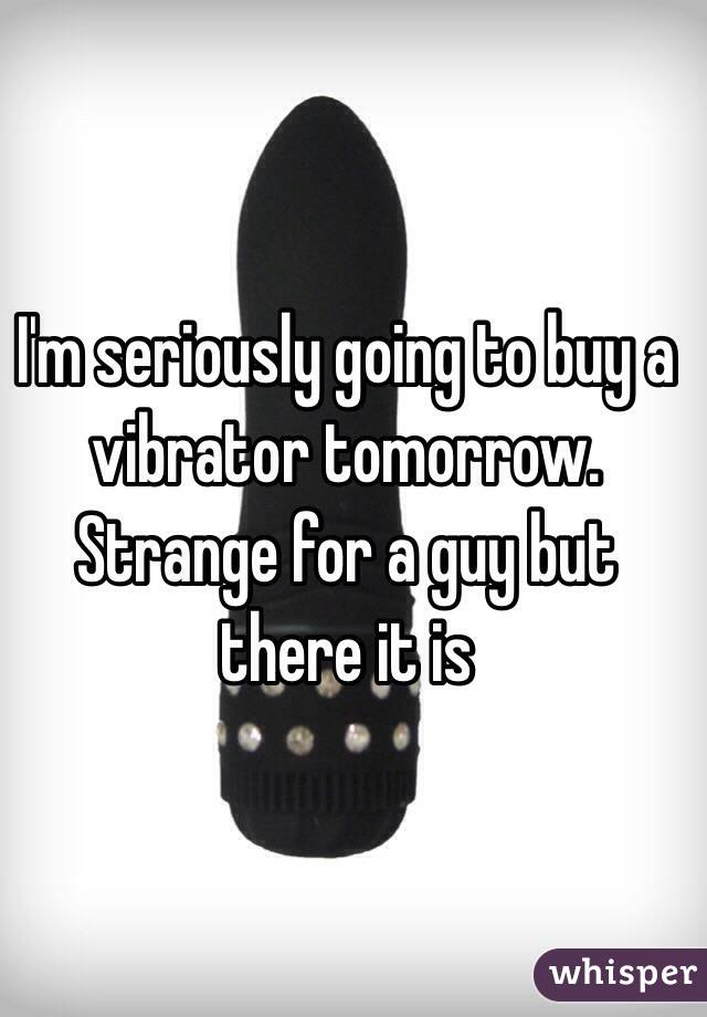 I'm seriously going to buy a vibrator tomorrow. Strange for a guy but there it is