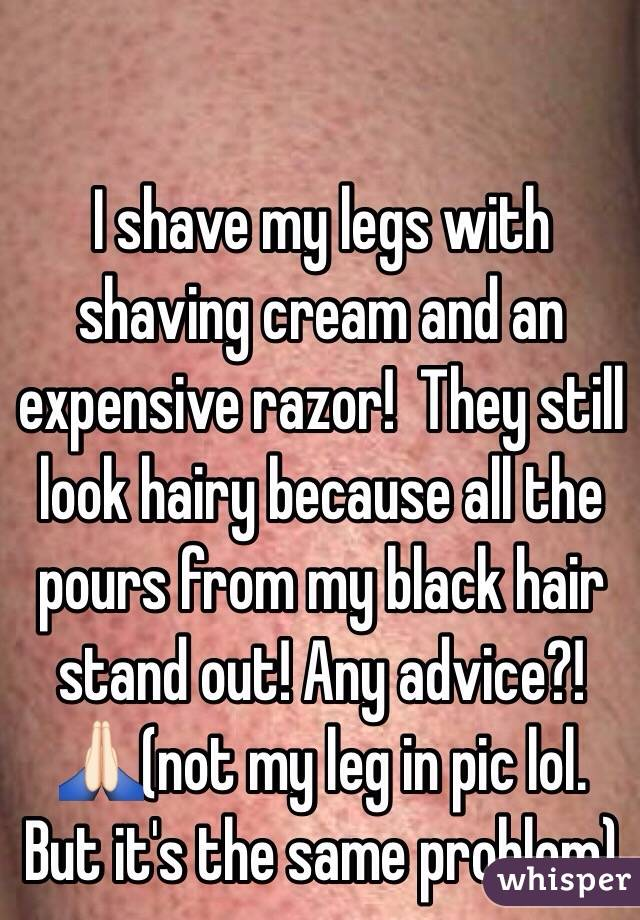 I shave my legs with shaving cream and an expensive razor!  They still look hairy because all the pours from my black hair stand out! Any advice?!🙏🏻(not my leg in pic lol. But it's the same problem)