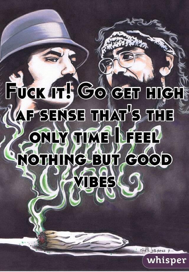 Fuck it! Go get high af sense that's the only time I feel nothing but good vibes