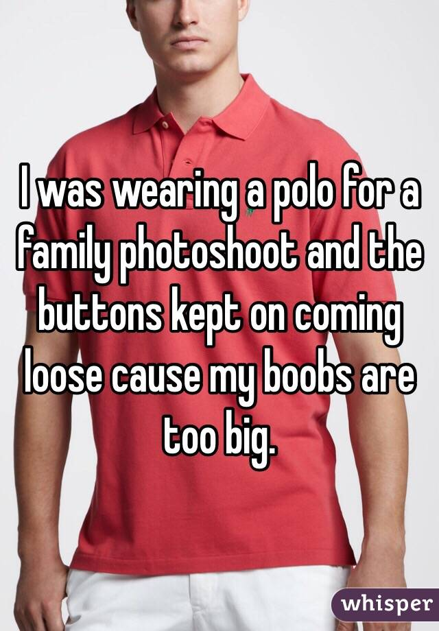 I was wearing a polo for a family photoshoot and the buttons kept on coming loose cause my boobs are too big.