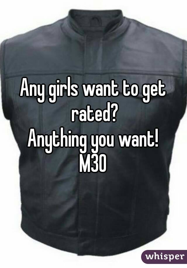 Any girls want to get rated? Anything you want! M30