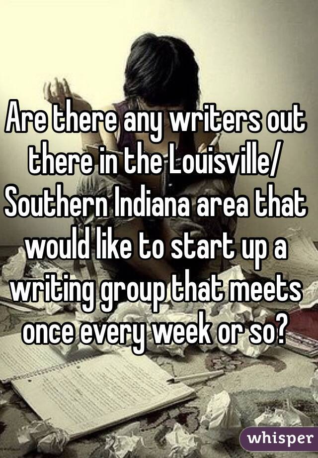 Are there any writers out there in the Louisville/Southern Indiana area that would like to start up a writing group that meets once every week or so?