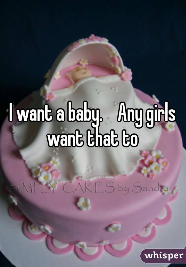 I want a baby.    Any girls want that to