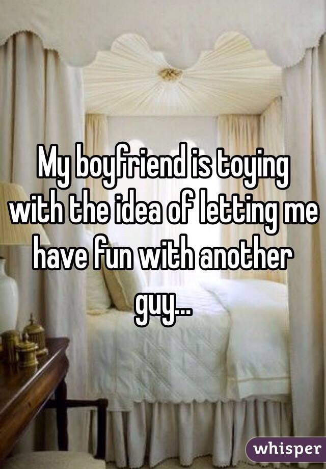 My boyfriend is toying with the idea of letting me have fun with another guy...
