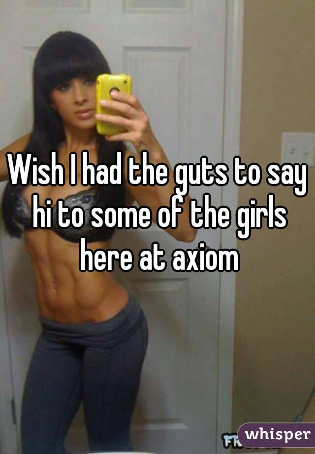 Wish I had the guts to say hi to some of the girls here at axiom