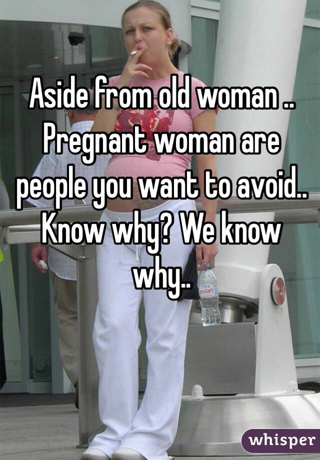 Aside from old woman .. Pregnant woman are people you want to avoid.. Know why? We know why..
