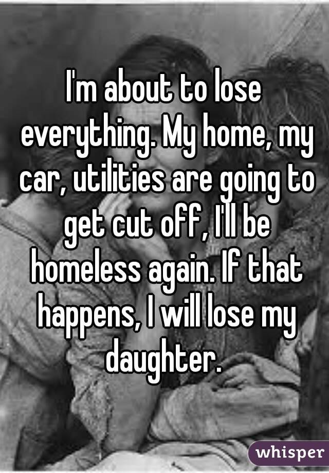 I'm about to lose everything. My home, my car, utilities are going to get cut off, I'll be homeless again. If that happens, I will lose my daughter.