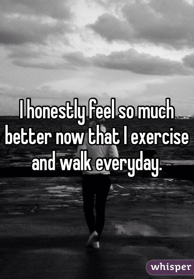 I honestly feel so much better now that I exercise and walk everyday.