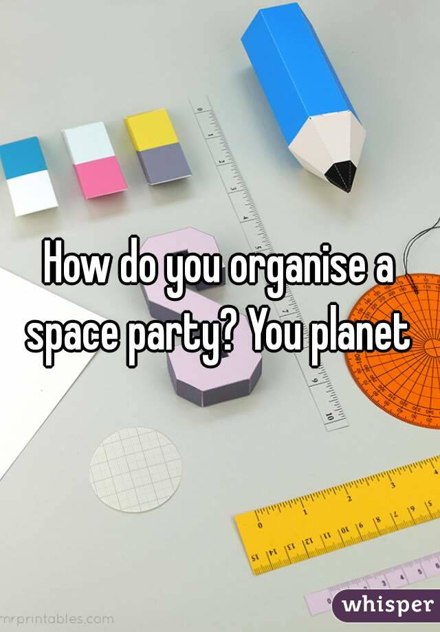 How do you organise a space party? You planet