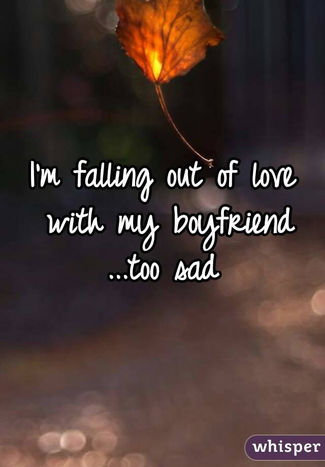 I'm falling out of love with my boyfriend ...too sad