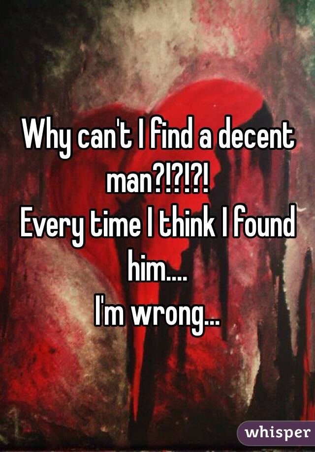Why can't I find a decent man?!?!?! Every time I think I found him.... I'm wrong...