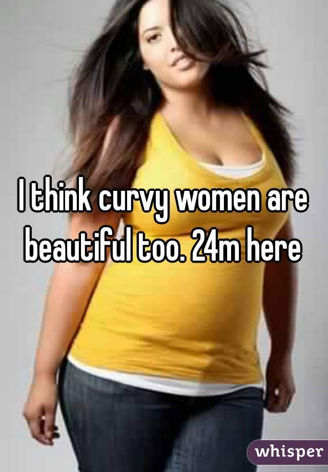 I think curvy women are beautiful too. 24m here