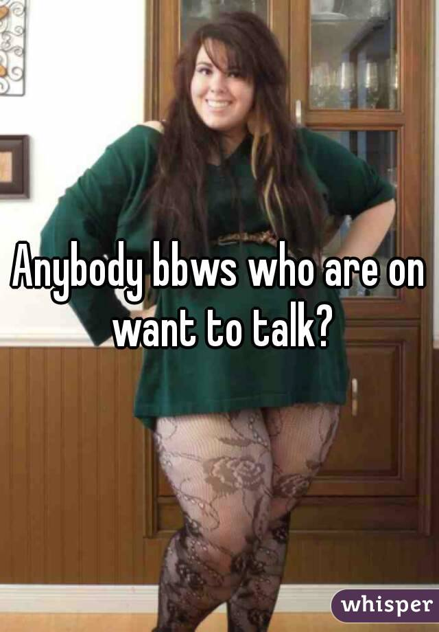 Anybody bbws who are on want to talk?