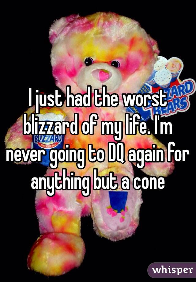 I just had the worst blizzard of my life. I'm never going to DQ again for anything but a cone
