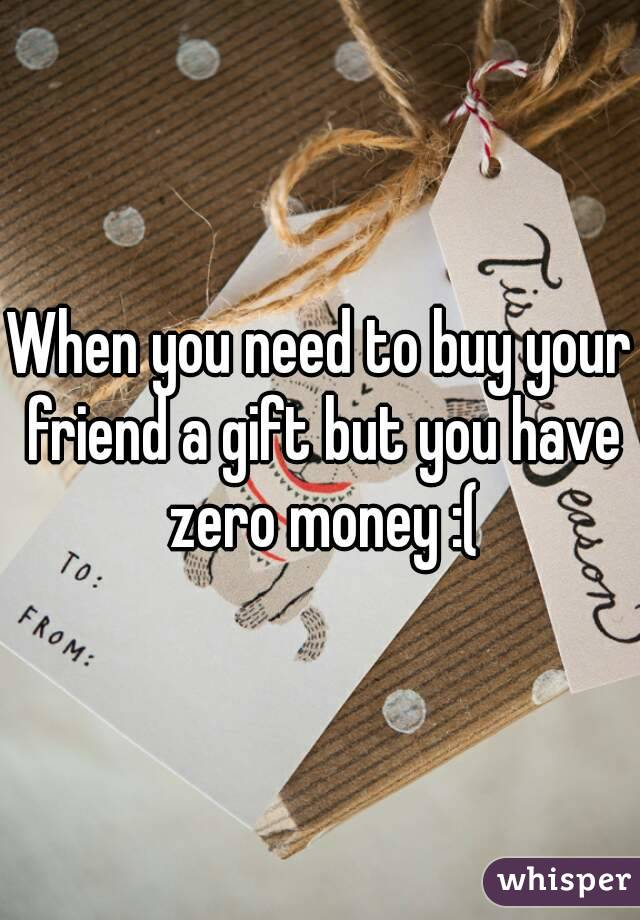 When you need to buy your friend a gift but you have zero money :(