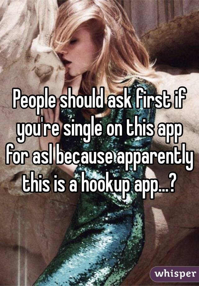 People should ask first if you're single on this app for asl because apparently this is a hookup app...?