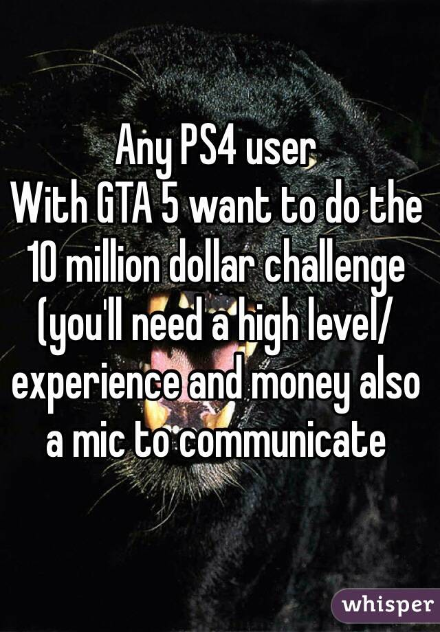 Any PS4 user With GTA 5 want to do the 10 million dollar challenge (you'll need a high level/experience and money also a mic to communicate