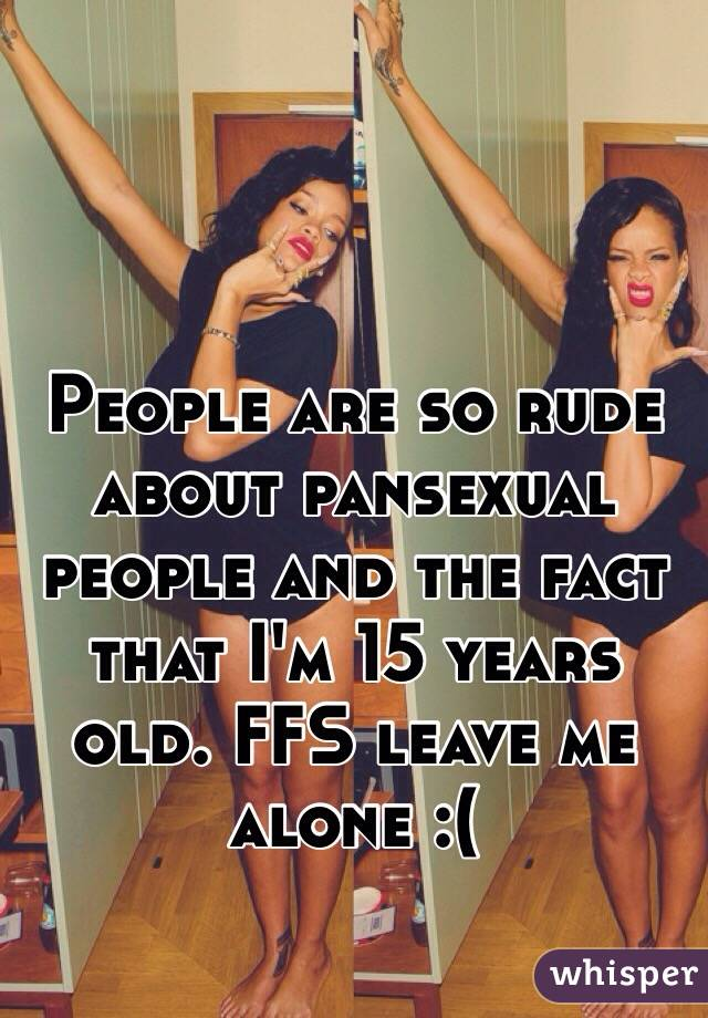 People are so rude about pansexual people and the fact that I'm 15 years old. FFS leave me alone :(