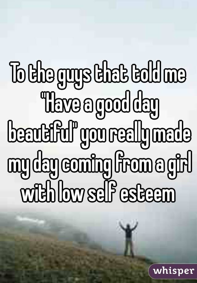 "To the guys that told me ""Have a good day beautiful"" you really made my day coming from a girl with low self esteem"