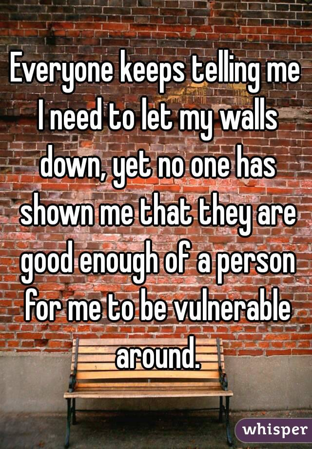 Everyone keeps telling me I need to let my walls down, yet no one has shown me that they are good enough of a person for me to be vulnerable around.