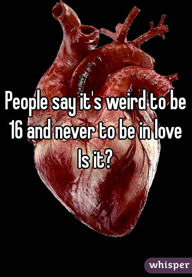 People say it's weird to be 16 and never to be in love  Is it?