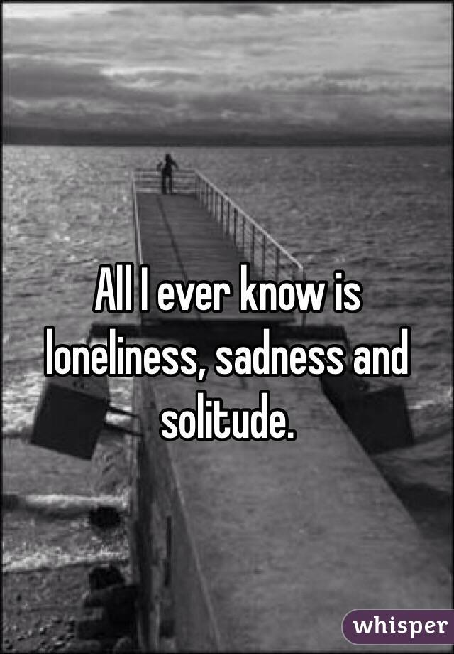 All I ever know is loneliness, sadness and solitude.
