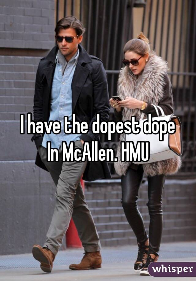 I have the dopest dope In McAllen. HMU