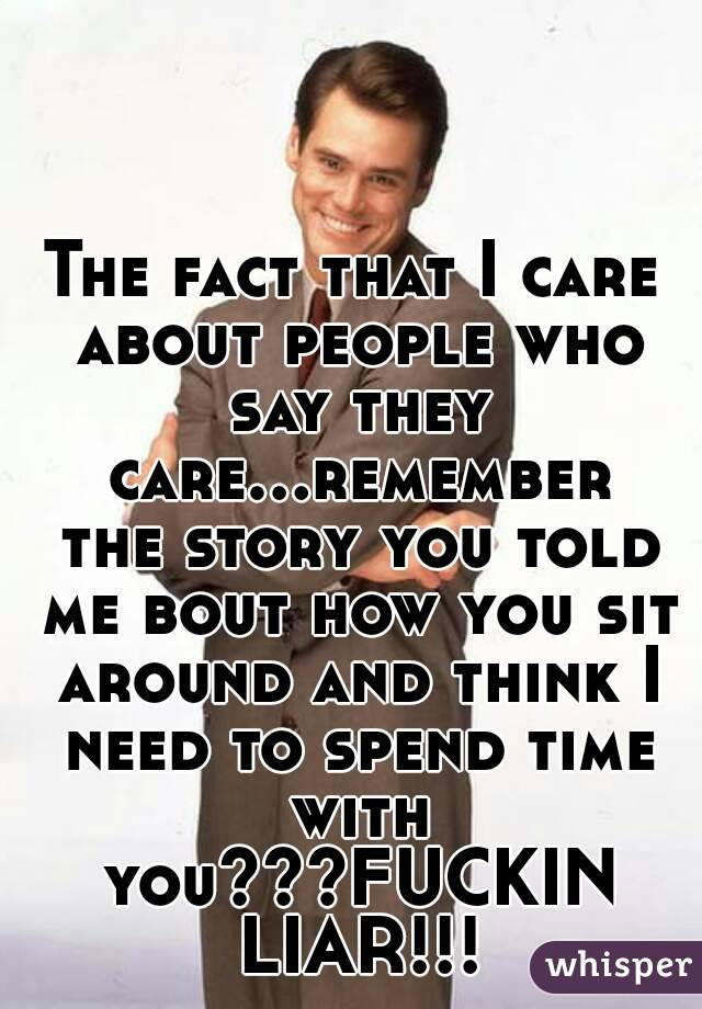 The fact that I care about people who say they care...remember the story you told me bout how you sit around and think I need to spend time with you???FUCKIN LIAR!!!