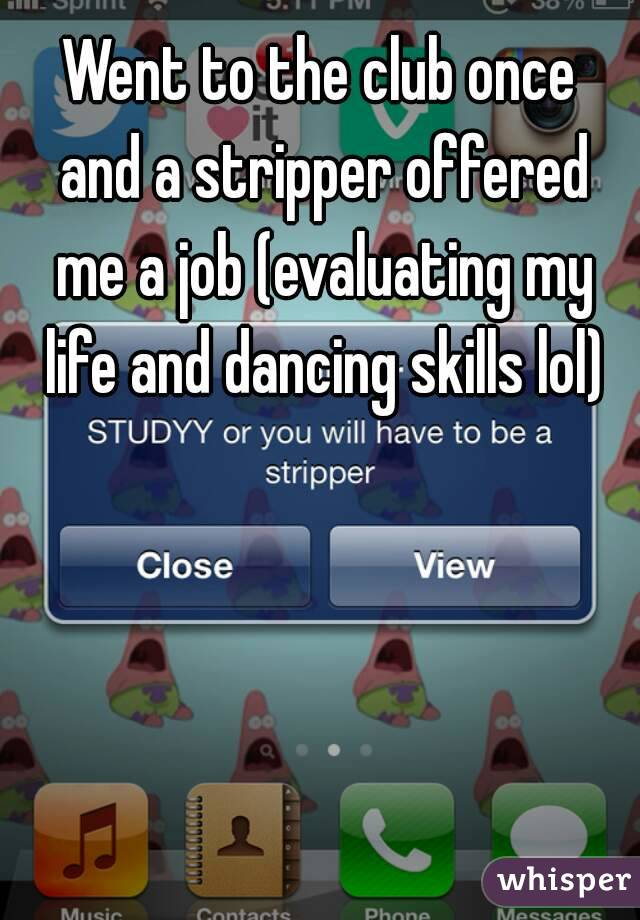 Went to the club once and a stripper offered me a job (evaluating my life and dancing skills lol)