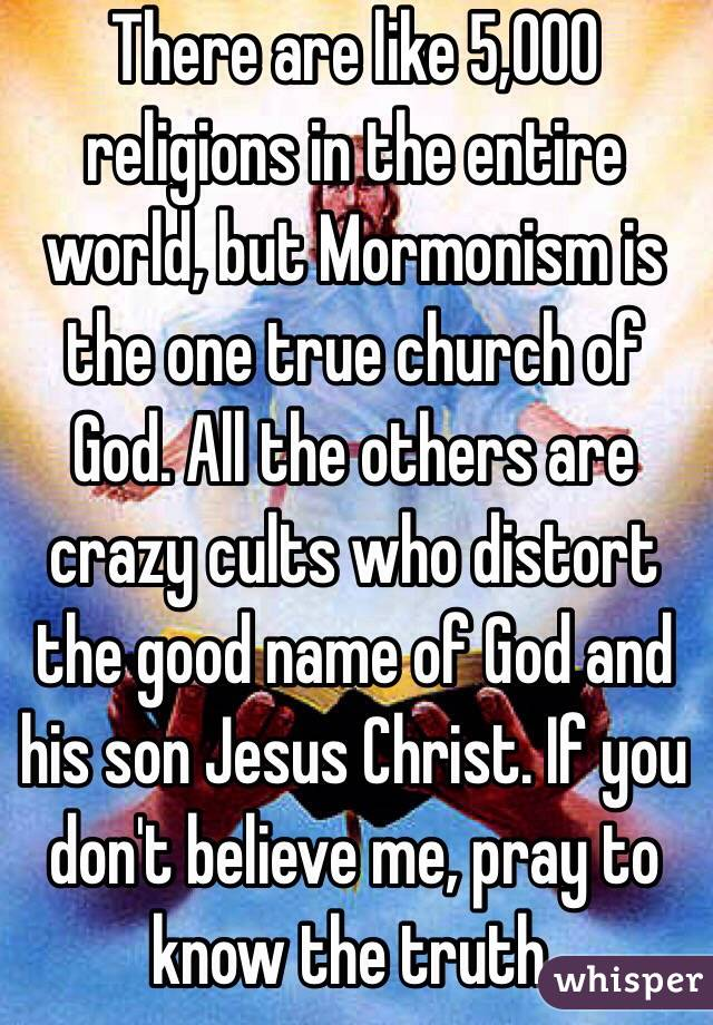 There are like 5,000 religions in the entire world, but Mormonism is the one true church of God. All the others are crazy cults who distort the good name of God and his son Jesus Christ. If you don't believe me, pray to know the truth.