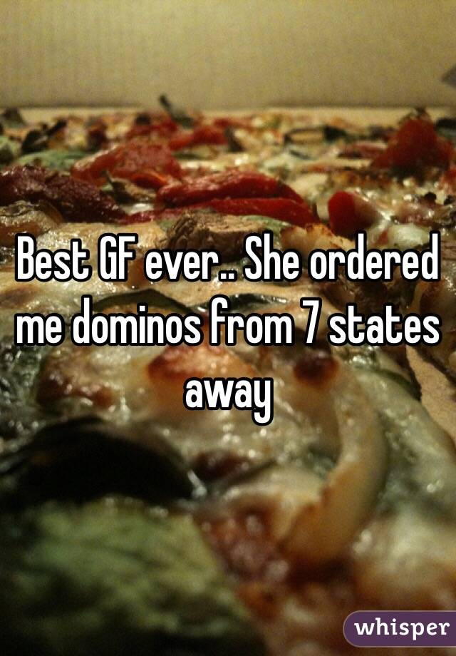Best GF ever.. She ordered me dominos from 7 states away