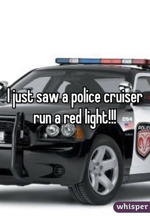 I just saw a police cruiser run a red light!!!
