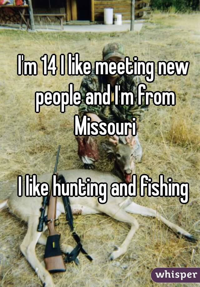 I'm 14 I like meeting new people and I'm from Missouri  I like hunting and fishing