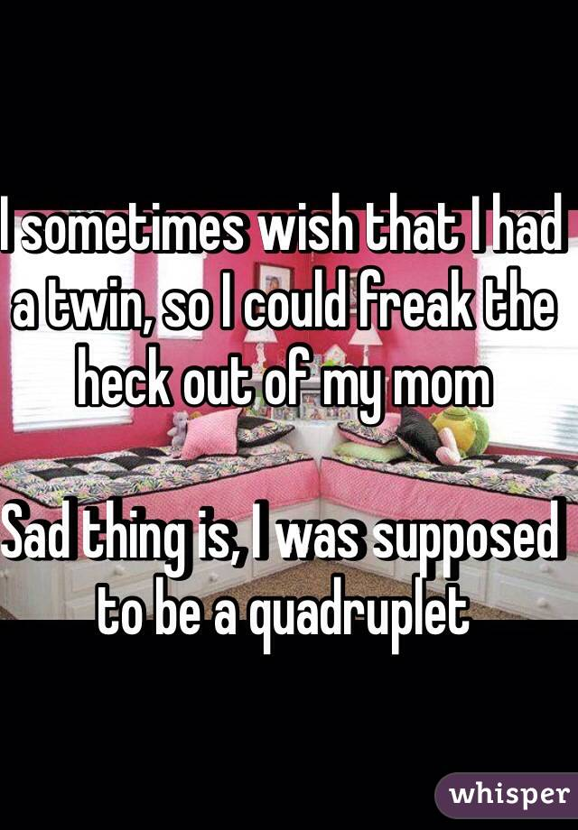 I sometimes wish that I had a twin, so I could freak the heck out of my mom  Sad thing is, I was supposed to be a quadruplet