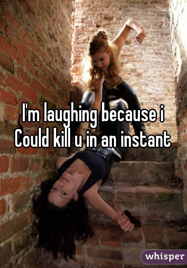 I'm laughing because i Could kill u in an instant