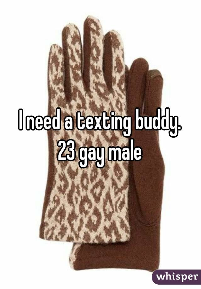 I need a texting buddy. 23 gay male