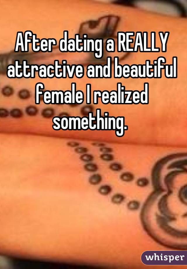 After dating a REALLY attractive and beautiful female I realized something.